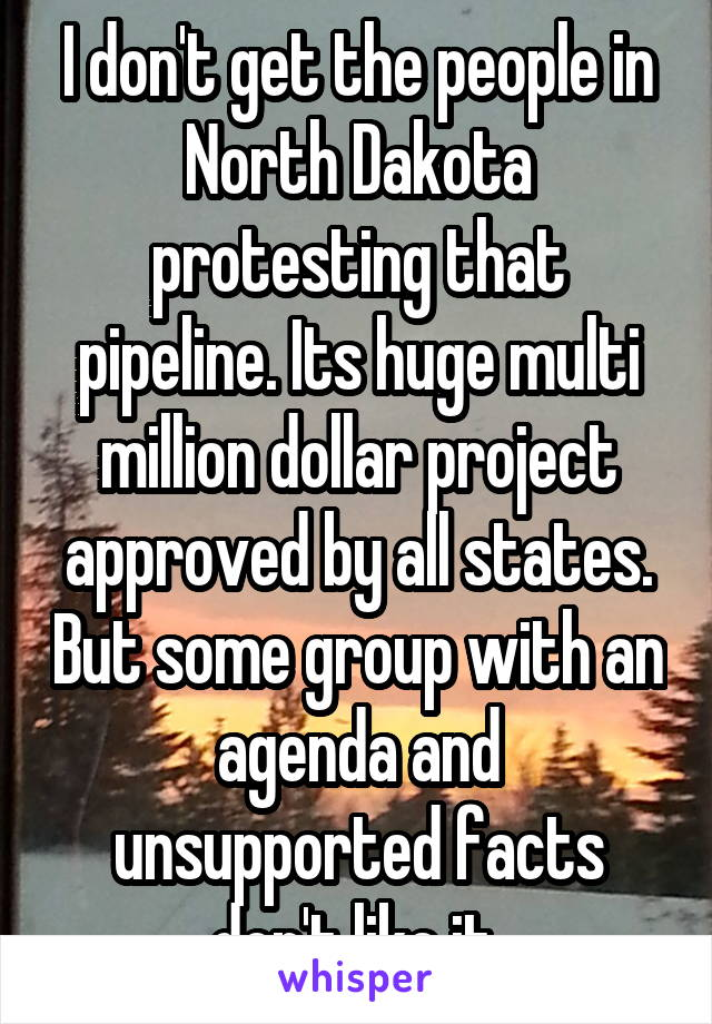 I don't get the people in North Dakota protesting that pipeline. Its huge multi million dollar project approved by all states. But some group with an agenda and unsupported facts don't like it.