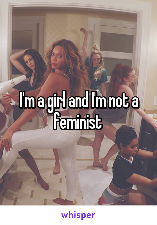 I'm a girl and I'm not a feminist