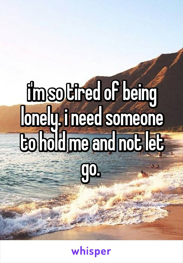 i'm so tired of being lonely. i need someone to hold me and not let go.