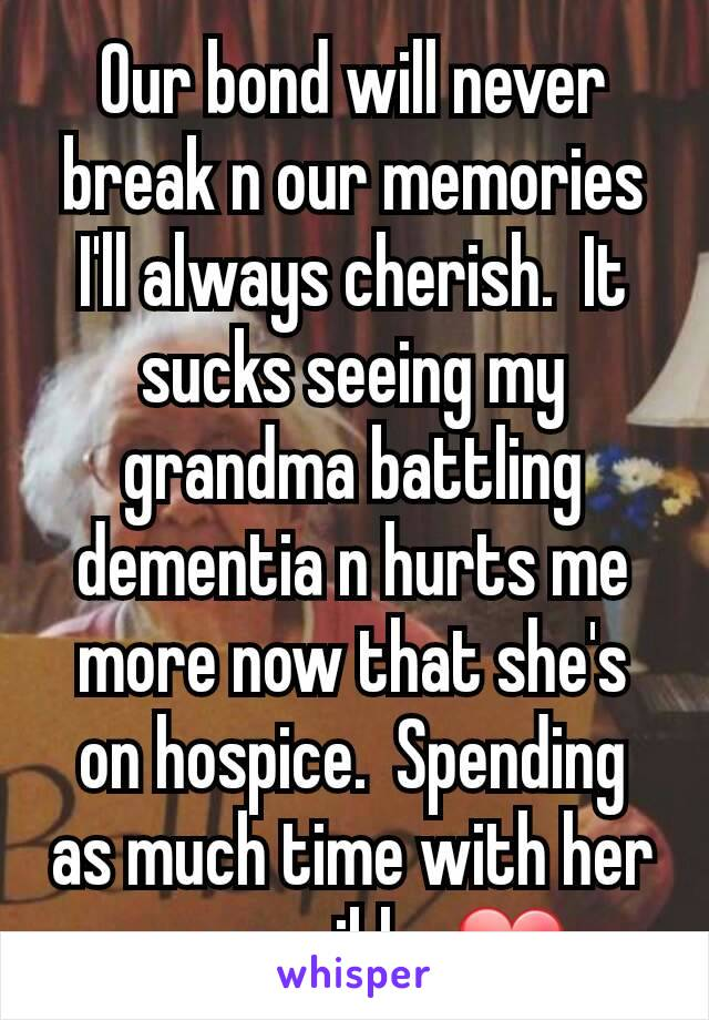 Our bond will never break n our memories I'll always cherish.  It sucks seeing my grandma battling dementia n hurts me more now that she's on hospice.  Spending as much time with her as possible. ❤