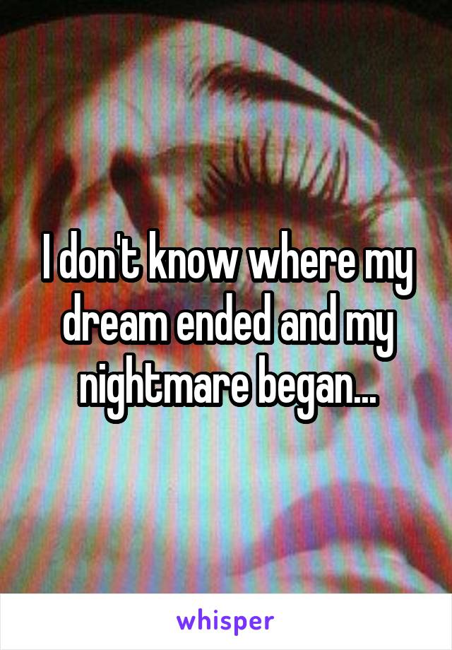 I don't know where my dream ended and my nightmare began...