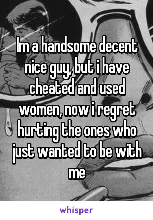 Im a handsome decent nice guy, but i have cheated and used women, now i regret hurting the ones who just wanted to be with me