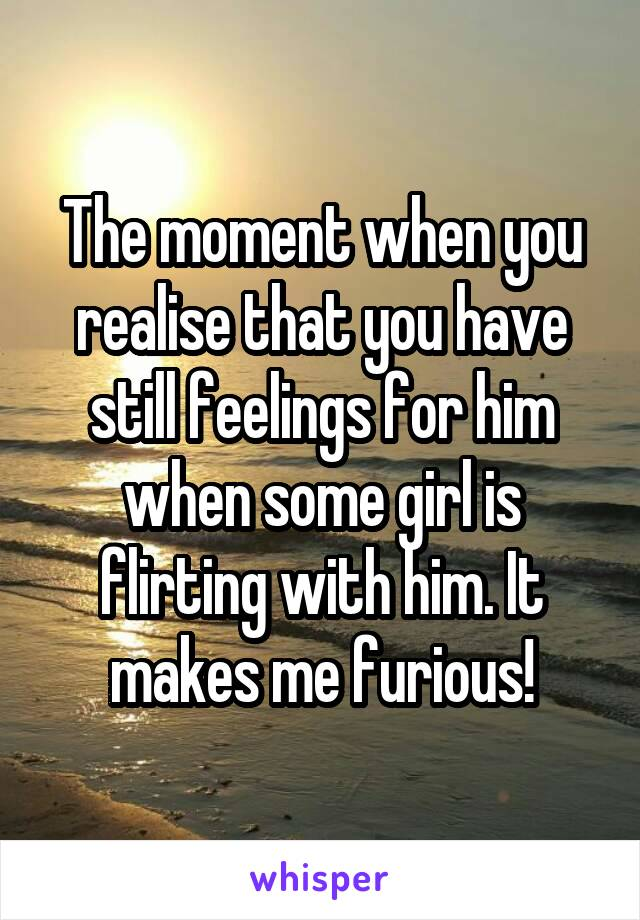 The moment when you realise that you have still feelings for him when some girl is flirting with him. It makes me furious!