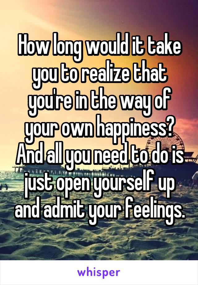 How long would it take you to realize that you're in the way of your own happiness? And all you need to do is just open yourself up and admit your feelings.