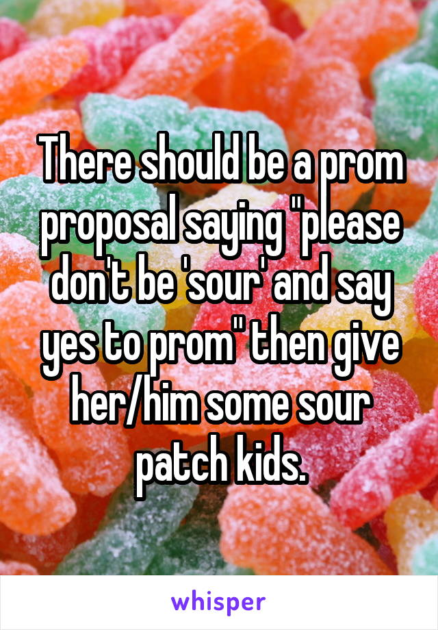 "There should be a prom proposal saying ""please don't be 'sour' and say yes to prom"" then give her/him some sour patch kids."