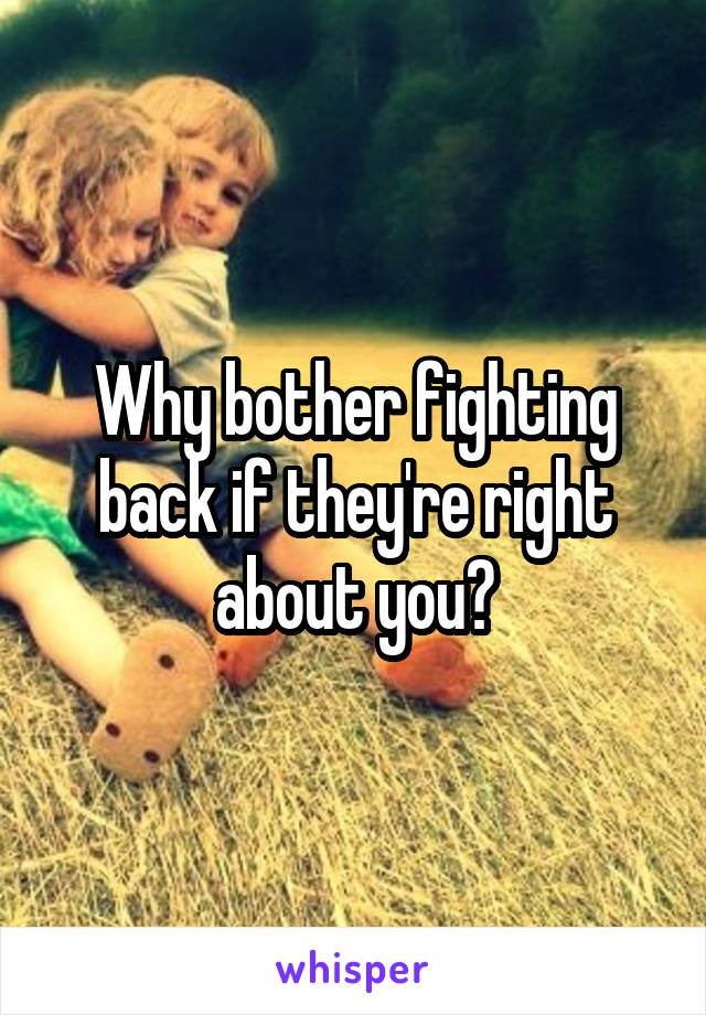 Why bother fighting back if they're right about you?