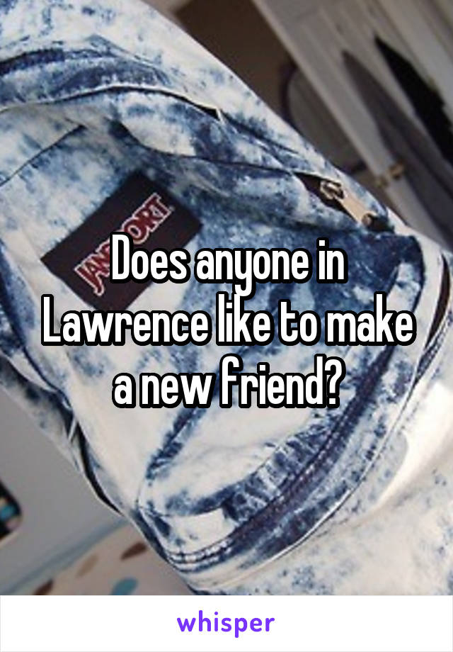 Does anyone in Lawrence like to make a new friend?