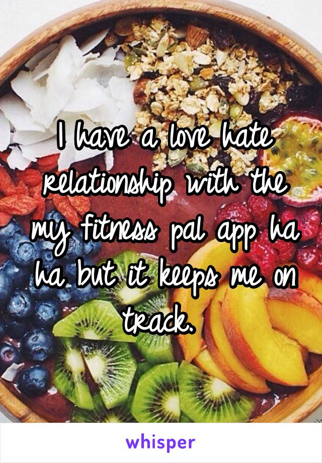I have a love hate relationship with the my fitness pal app ha ha but it keeps me on track.