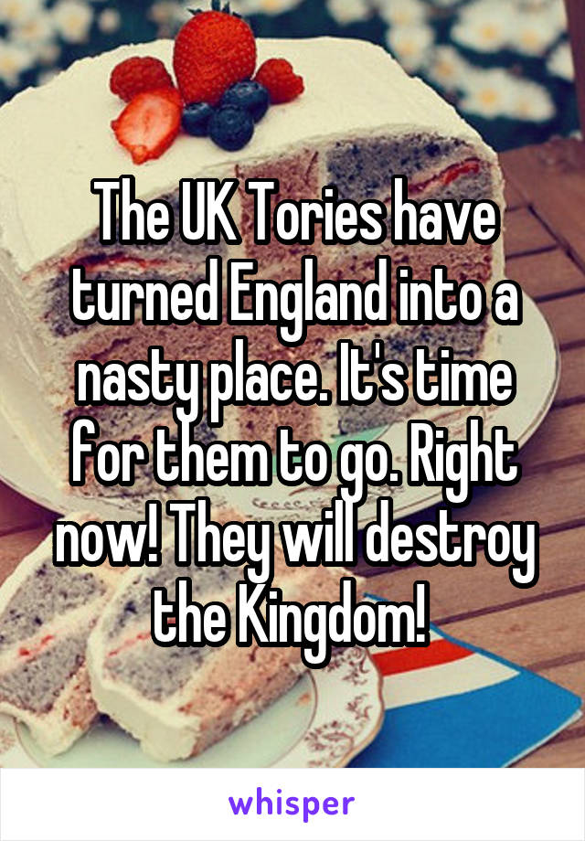 The UK Tories have turned England into a nasty place. It's time for them to go. Right now! They will destroy the Kingdom!