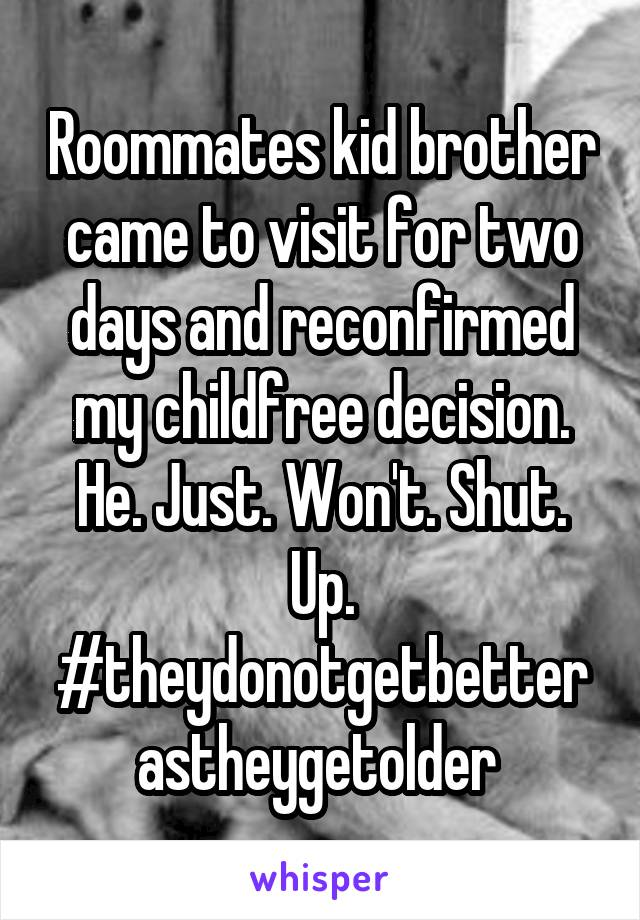 Roommates kid brother came to visit for two days and reconfirmed my childfree decision. He. Just. Won't. Shut. Up. #theydonotgetbetter astheygetolder
