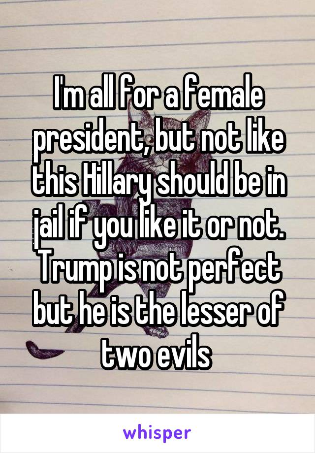 I'm all for a female president, but not like this Hillary should be in jail if you like it or not. Trump is not perfect but he is the lesser of two evils