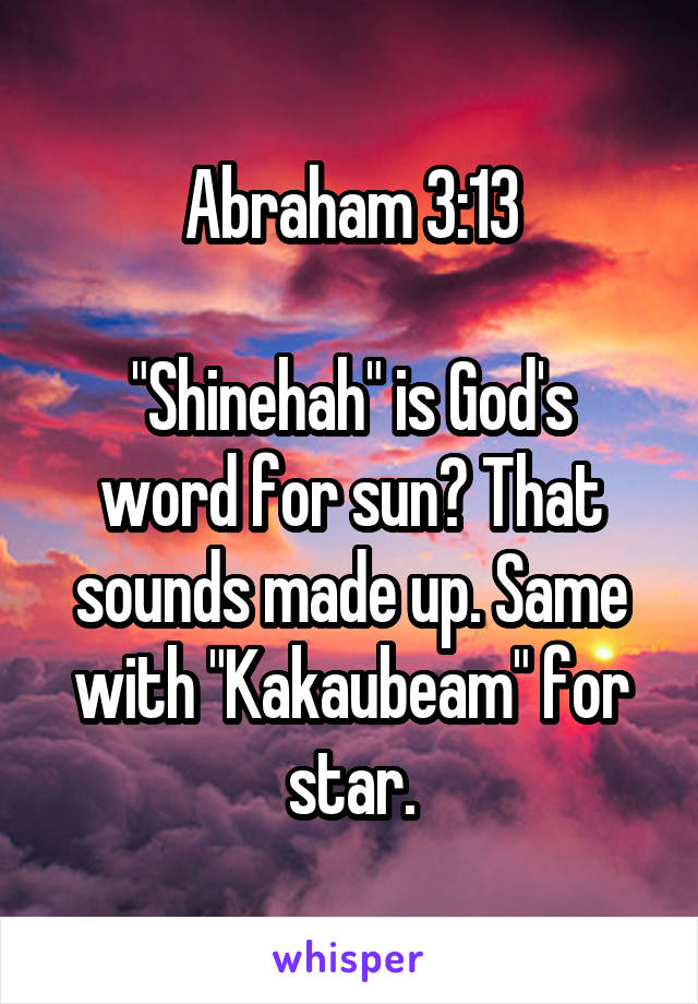 "Abraham 3:13  ""Shinehah"" is God's word for sun? That sounds made up. Same with ""Kakaubeam"" for star."