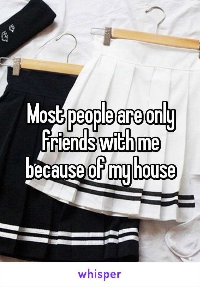 Most people are only friends with me because of my house