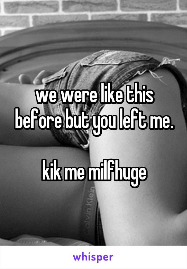 we were like this before but you left me.  kik me milfhuge