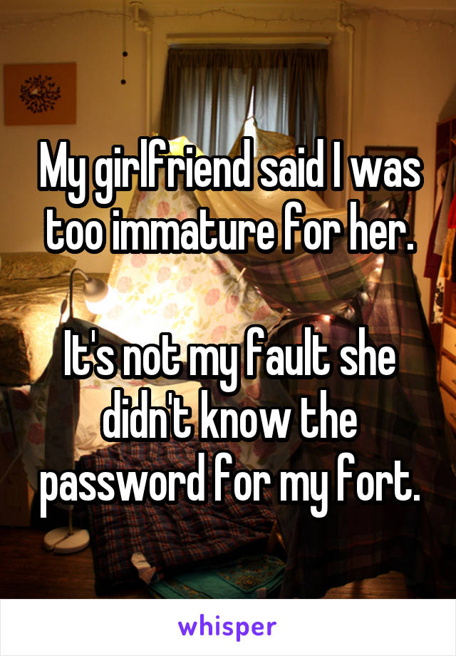 My girlfriend said I was too immature for her.  It's not my fault she didn't know the password for my fort.