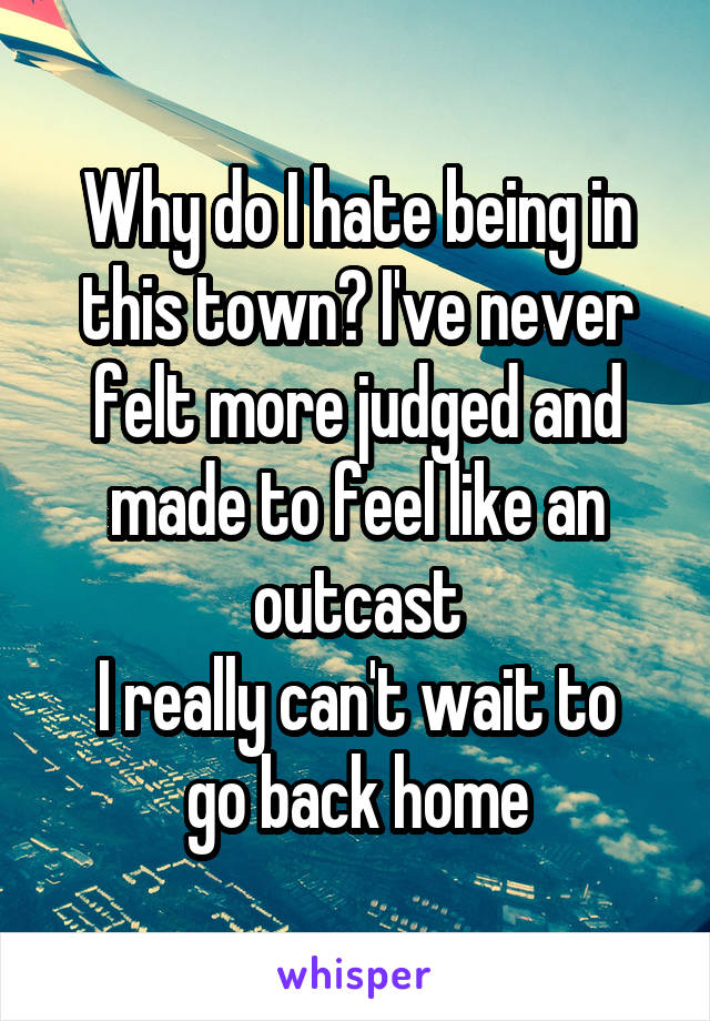 Why do I hate being in this town? I've never felt more judged and made to feel like an outcast I really can't wait to go back home