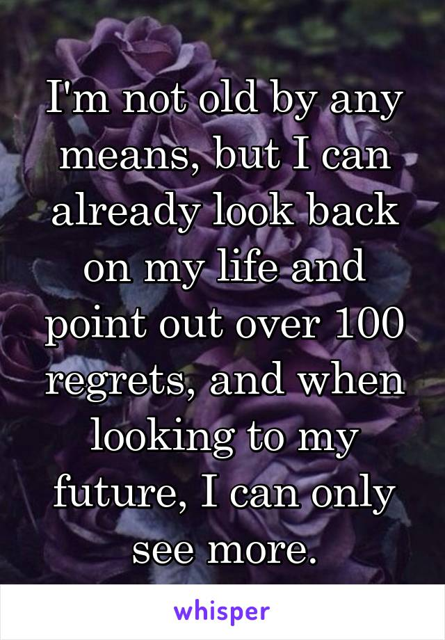 I'm not old by any means, but I can already look back on my life and point out over 100 regrets, and when looking to my future, I can only see more.