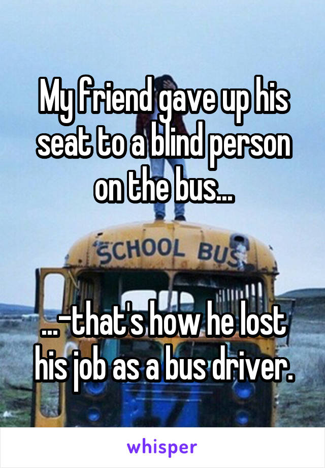 My friend gave up his seat to a blind person on the bus...   ...-that's how he lost his job as a bus driver.