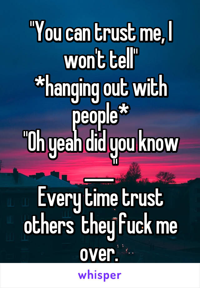 """""""You can trust me, I won't tell"""" *hanging out with people* """"Oh yeah did you know ____"""" Every time trust others  they fuck me over."""