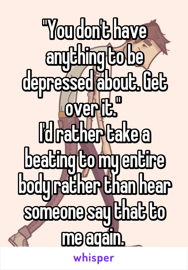"""""""You don't have anything to be depressed about. Get over it.""""  I'd rather take a beating to my entire body rather than hear someone say that to me again."""
