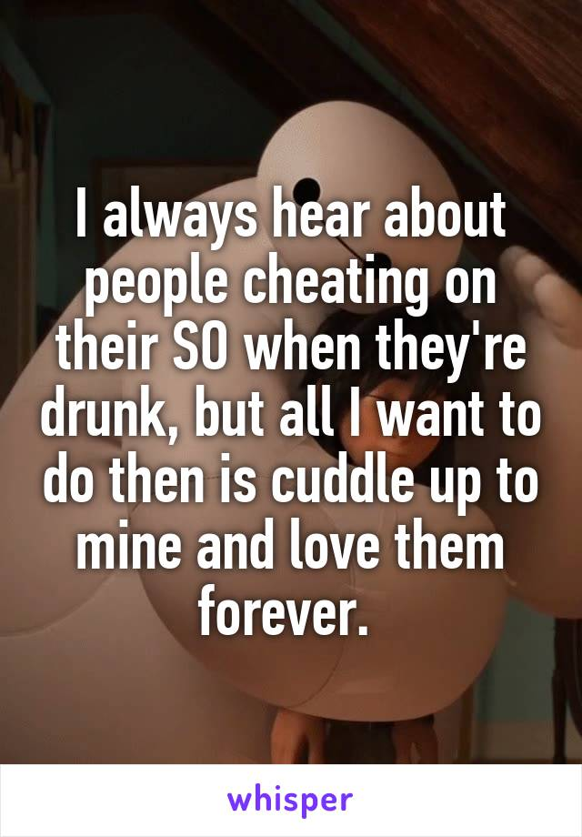 I always hear about people cheating on their SO when they're drunk, but all I want to do then is cuddle up to mine and love them forever.
