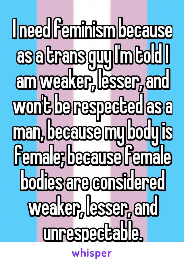 I need feminism because as a trans guy I'm told I am weaker, lesser, and won't be respected as a man, because my body is female; because female bodies are considered weaker, lesser, and unrespectable.