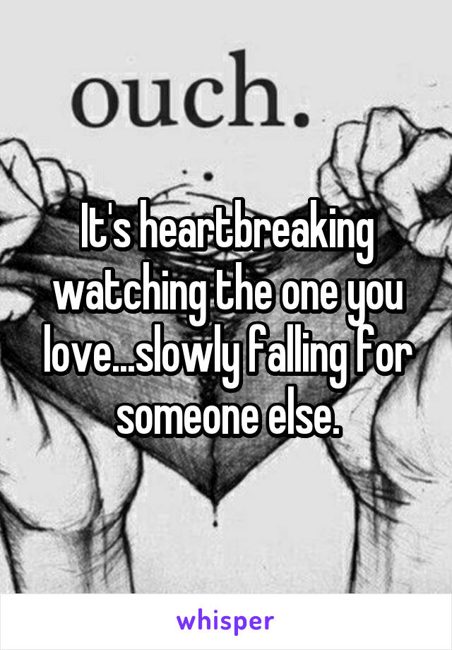 It's heartbreaking watching the one you love...slowly falling for someone else.