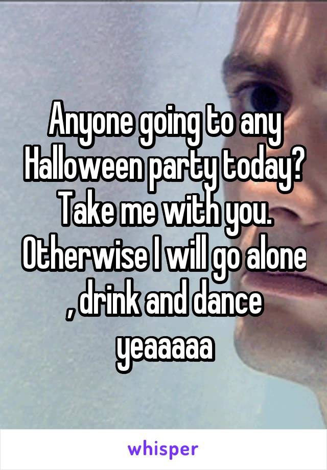 Anyone going to any Halloween party today? Take me with you. Otherwise I will go alone , drink and dance yeaaaaa