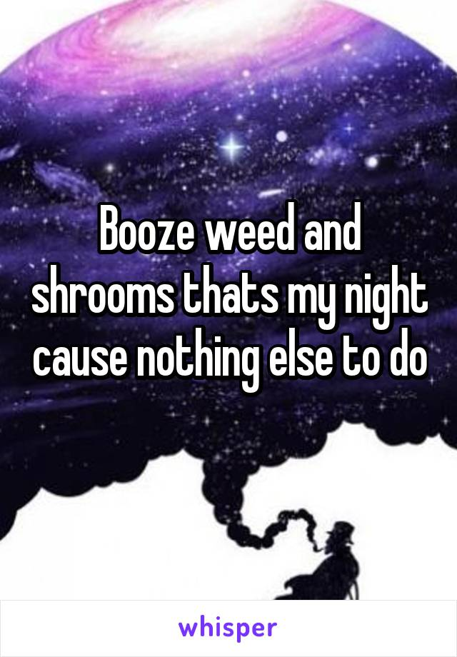 Booze weed and shrooms thats my night cause nothing else to do