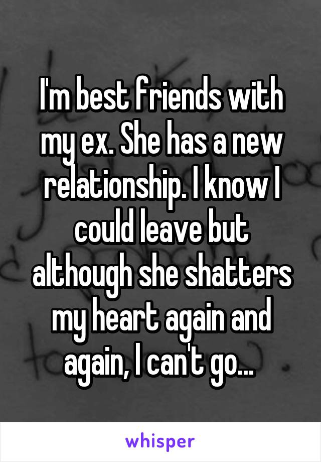 I'm best friends with my ex. She has a new relationship. I know I could leave but although she shatters my heart again and again, I can't go...