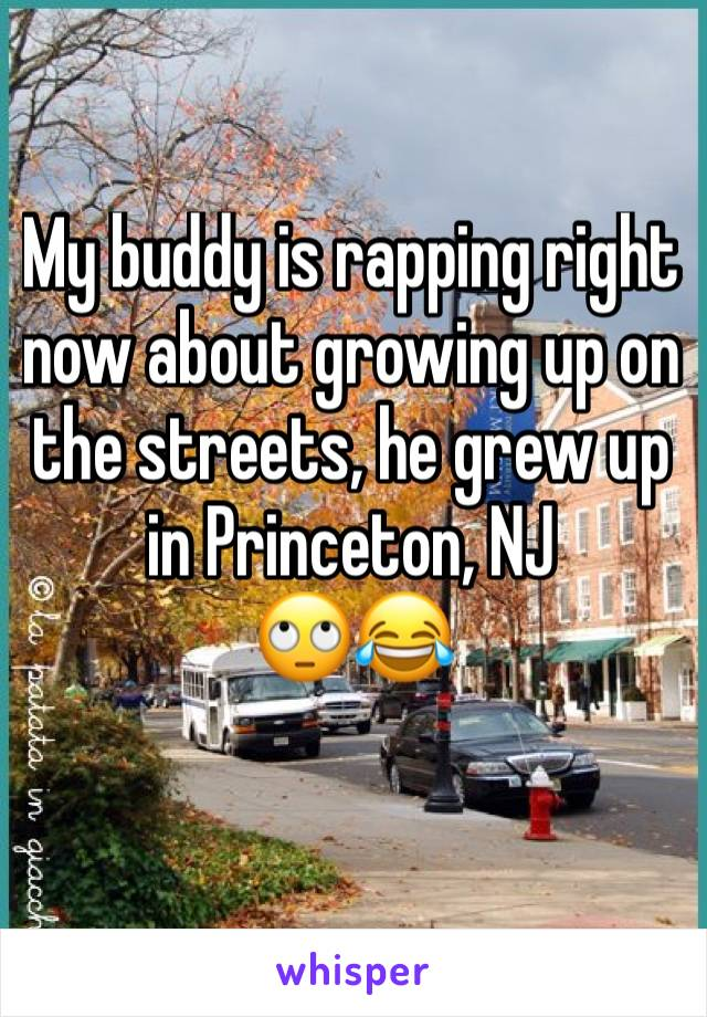 My buddy is rapping right now about growing up on the streets, he grew up in Princeton, NJ 🙄😂