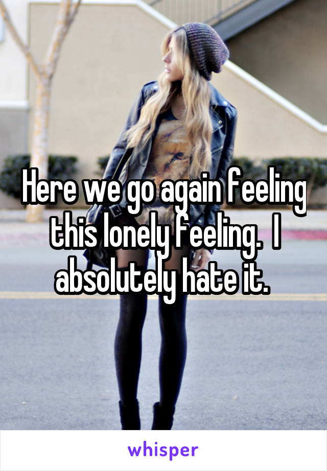 Here we go again feeling this lonely feeling.  I absolutely hate it.
