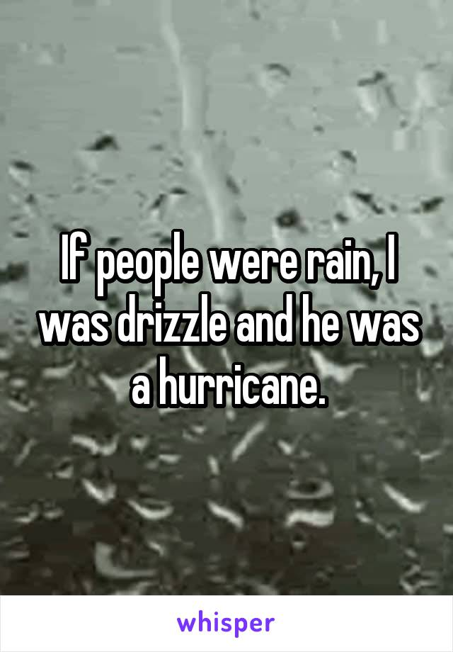 If people were rain, I was drizzle and he was a hurricane.