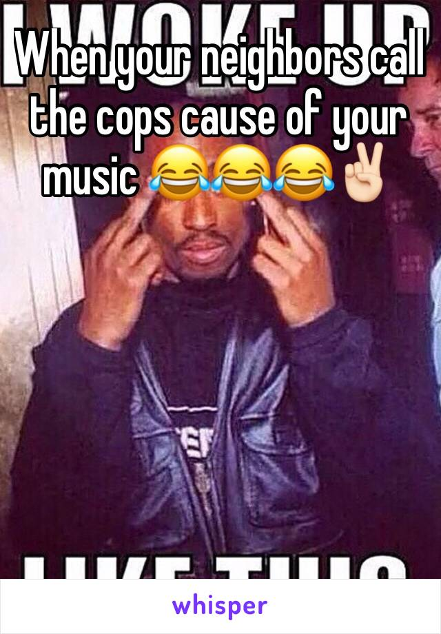 When your neighbors call the cops cause of your music 😂😂😂✌🏻️