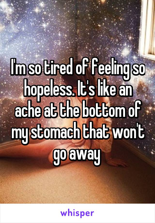I'm so tired of feeling so hopeless. It's like an ache at the bottom of my stomach that won't go away