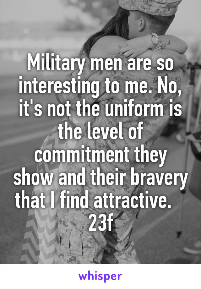 Military men are so interesting to me. No, it's not the uniform is the level of commitment they show and their bravery that I find attractive.    23f