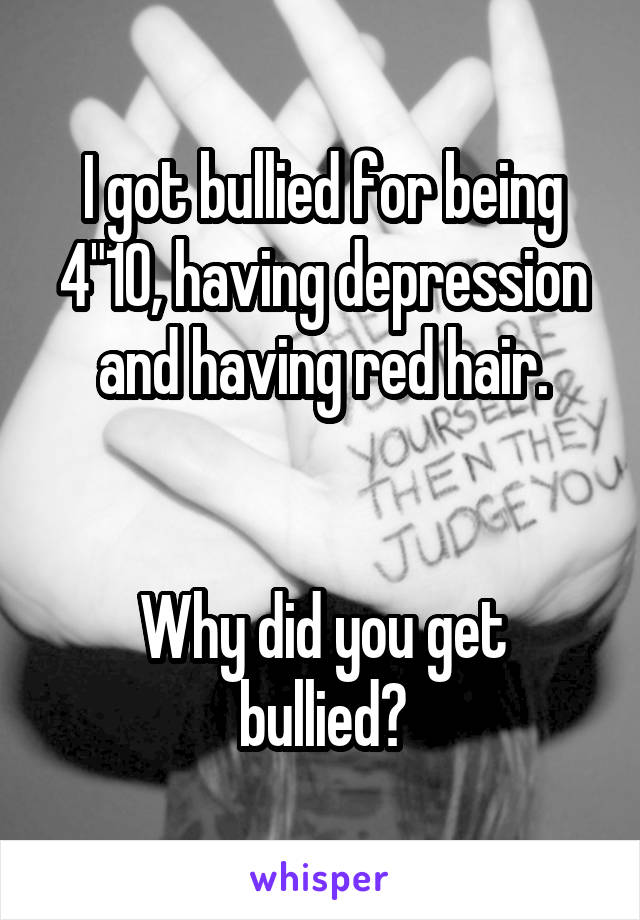 "I got bullied for being 4""10, having depression and having red hair.   Why did you get bullied?"