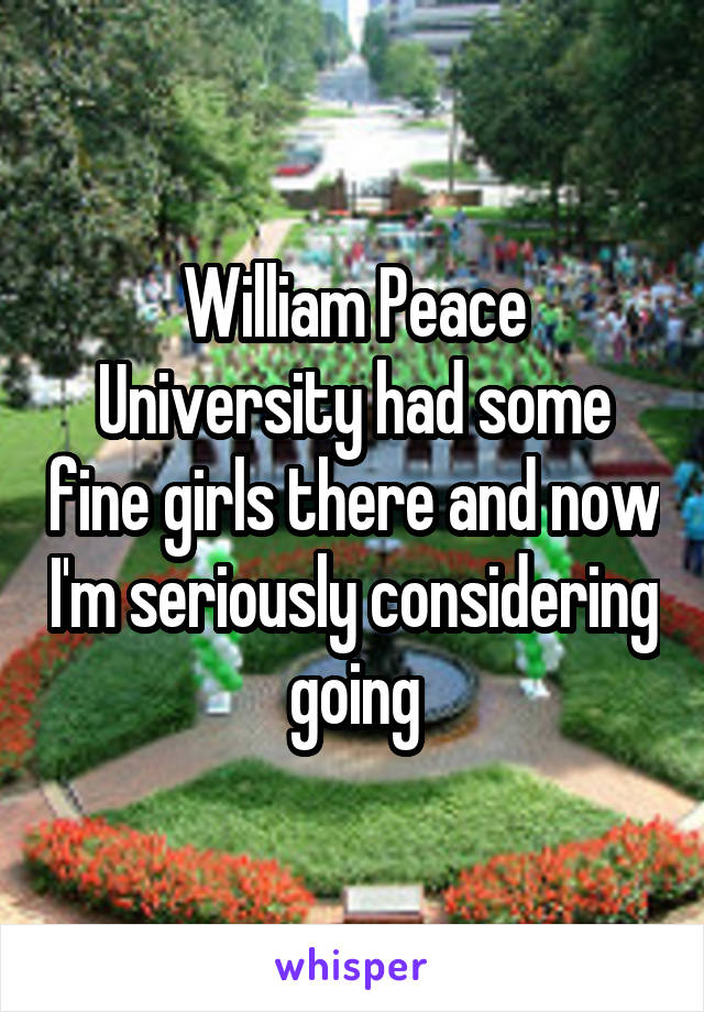 William Peace University had some fine girls there and now I'm seriously considering going