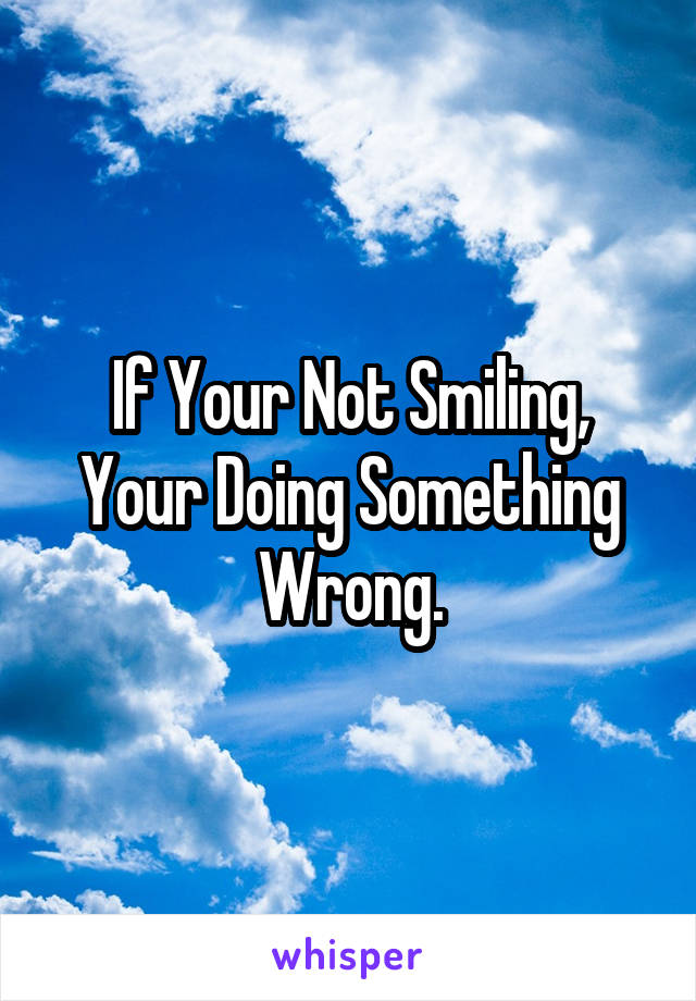 If Your Not Smiling, Your Doing Something Wrong.