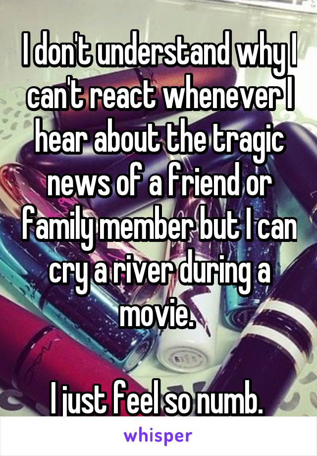 I don't understand why I can't react whenever I hear about the tragic news of a friend or family member but I can cry a river during a movie.   I just feel so numb.