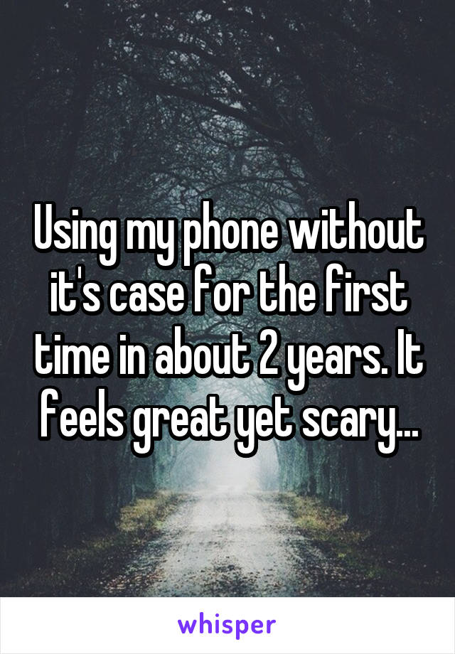 Using my phone without it's case for the first time in about 2 years. It feels great yet scary...