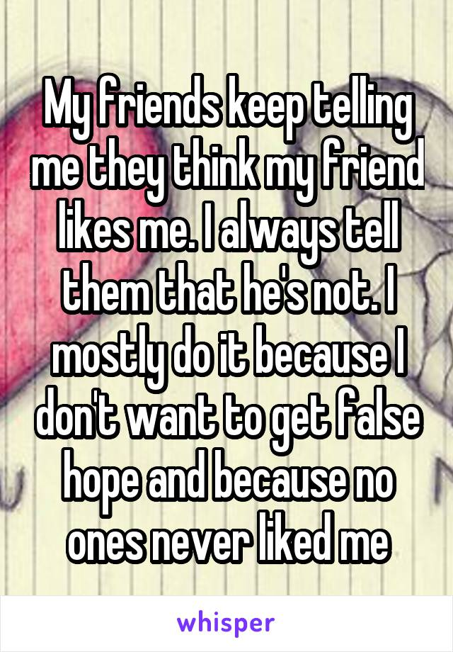 My friends keep telling me they think my friend likes me. I always tell them that he's not. I mostly do it because I don't want to get false hope and because no ones never liked me
