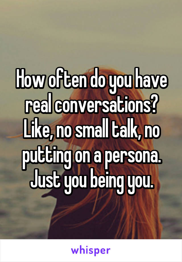 How often do you have real conversations? Like, no small talk, no putting on a persona. Just you being you.