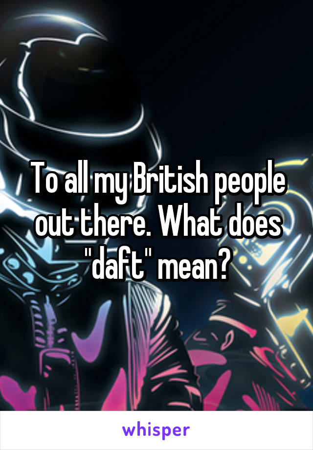 "To all my British people out there. What does ""daft"" mean?"
