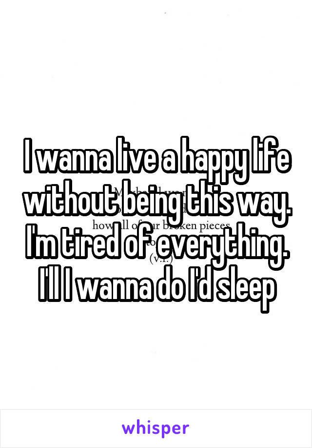 I wanna live a happy life without being this way. I'm tired of everything. I'll I wanna do I'd sleep