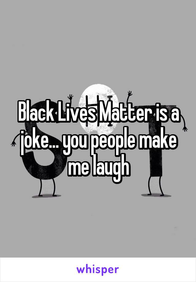 Black Lives Matter is a joke... you people make me laugh