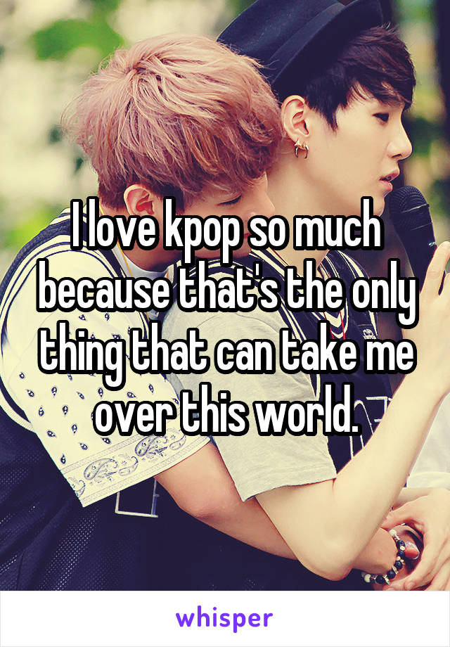 I love kpop so much because that's the only thing that can take me over this world.