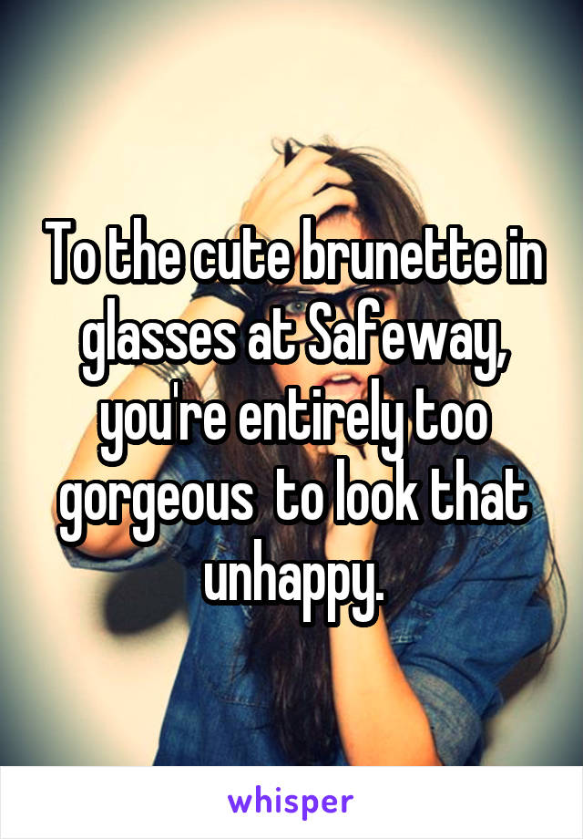 To the cute brunette in glasses at Safeway, you're entirely too gorgeous  to look that unhappy.