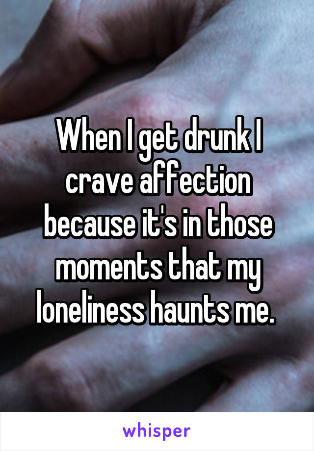 When I get drunk I crave affection because it's in those moments that my loneliness haunts me.