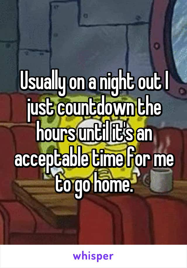 Usually on a night out I just countdown the hours until it's an acceptable time for me to go home.